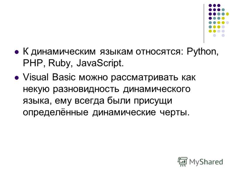 К динамическим языкам относятся: Python, PHP, Ruby, JavaScript. Visual Basic можно рассматривать как некую разновидность динамического языка, ему всег
