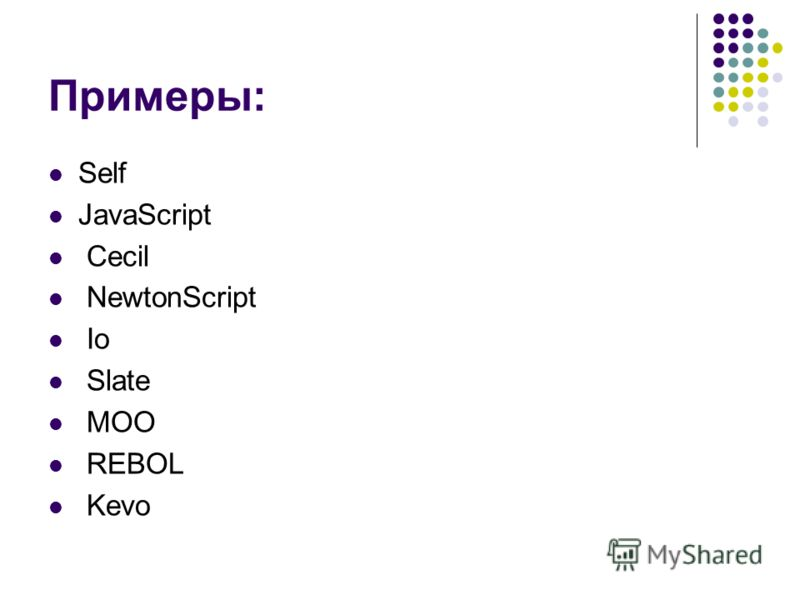 Примеры: Self JavaScript Cecil NewtonScript Io Slate MOO REBOL Kevo