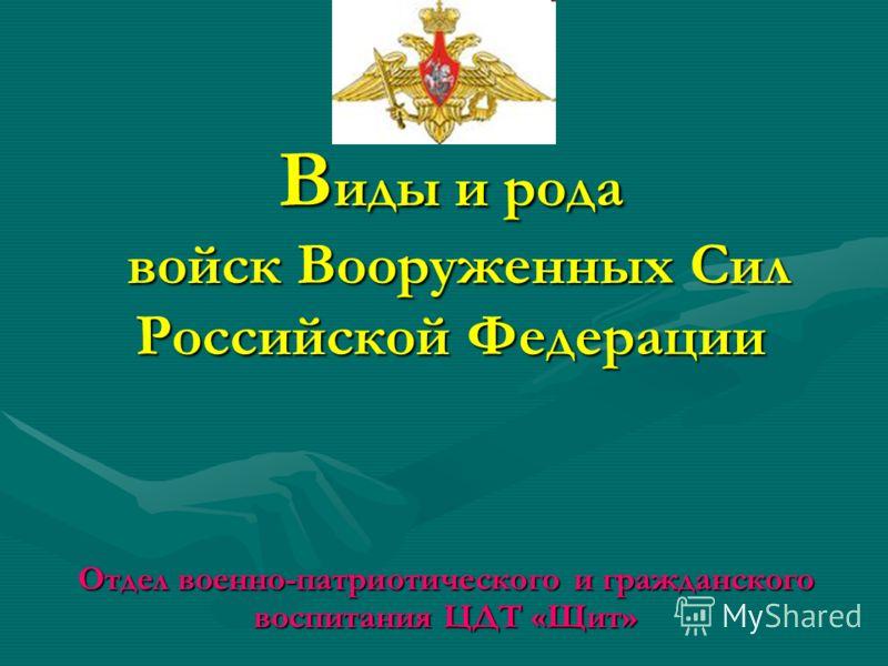 В иды и рода войск Вооруженных Сил Российской Федерации Отдел военно-патриотического и гражданского воспитания ЦДТ «Щит»