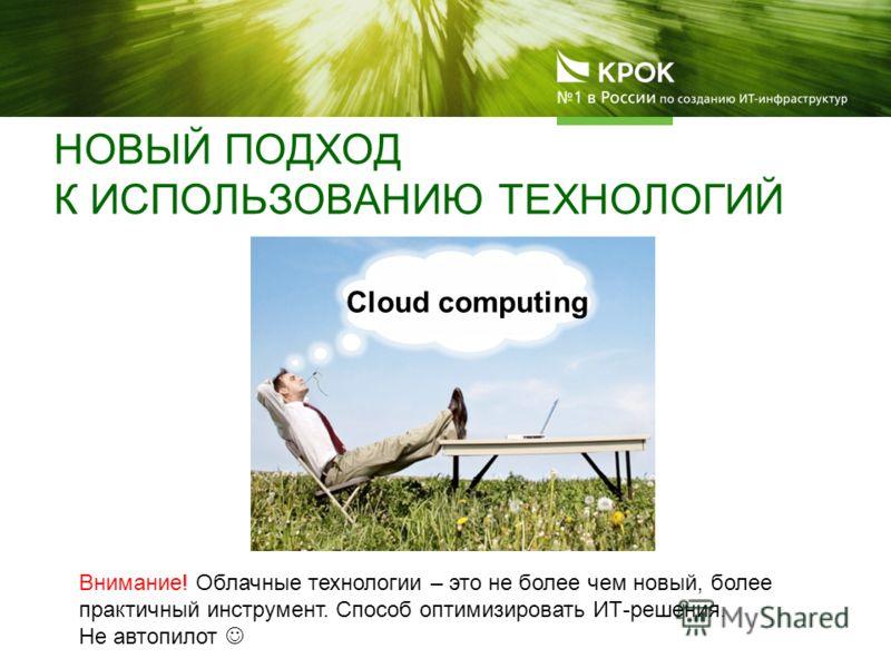 НОВЫЙ ПОДХОД К ИСПОЛЬЗОВАНИЮ ТЕХНОЛОГИЙ Cloud computing Внимание! Облачные технологии – это не более чем новый, более практичный инструмент. Способ оптимизировать ИТ-решения. Не автопилот