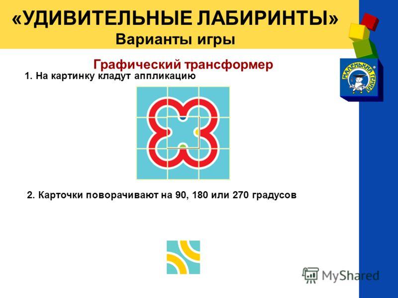 Графический трансформер 1. На картинку кладут аппликацию 2. Карточки поворачивают на 90, 180 или 270 градусов «УДИВИТЕЛЬНЫЕ ЛАБИРИНТЫ» Варианты игры