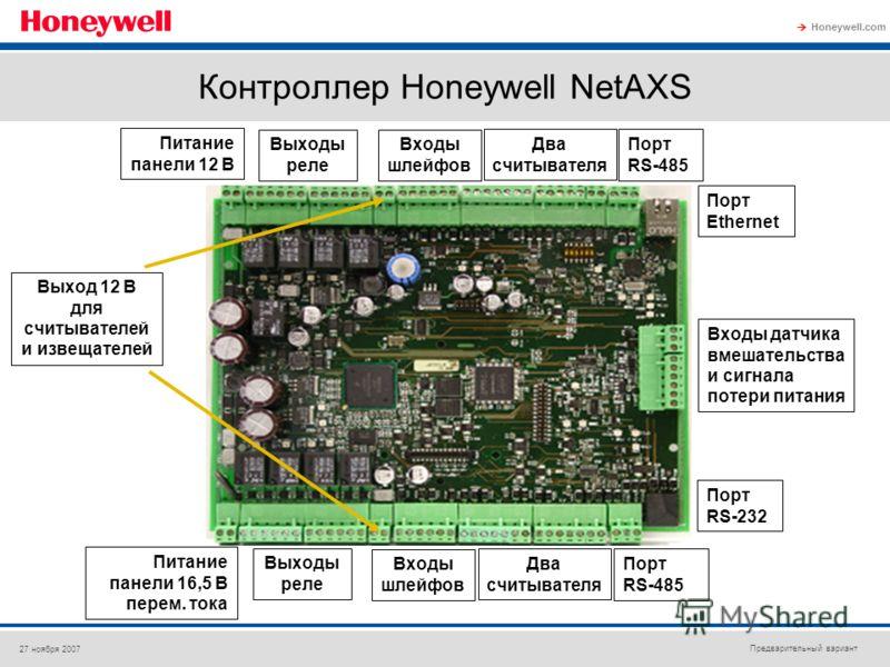 Предварительный вариант Honeywell.com 27 ноября 2007 Питание панели 12 В Два считывателя Выходы реле Порт Ethernet Порт RS-485 Порт RS-232 Питание панели 16,5 В перем. тока Входы шлейфов Входы датчика вмешательства и сигнала потери питания Выход 12 В