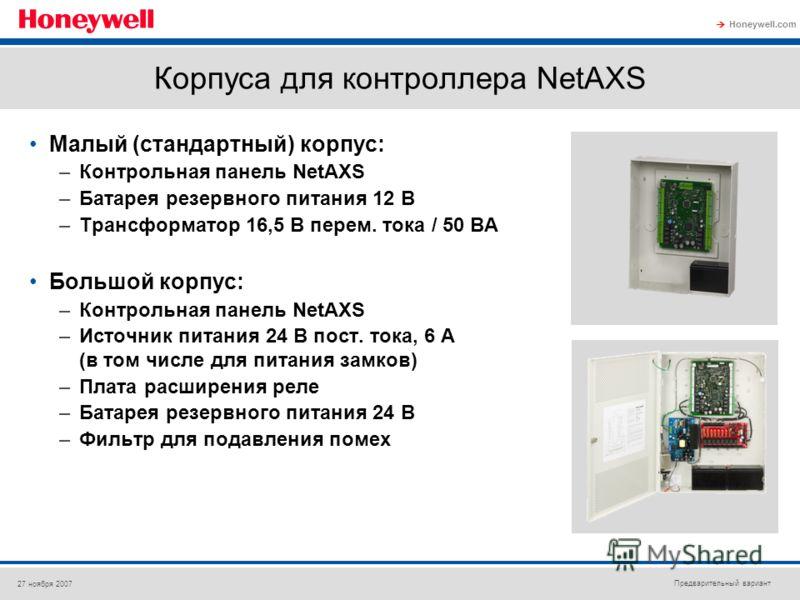 Предварительный вариант Honeywell.com 27 ноября 2007 Корпуса для контроллера NetAXS Малый (стандартный) корпус: –Контрольная панель NetAXS –Батарея резервного питания 12 В –Трансформатор 16,5 В перем. тока / 50 ВА Большой корпус: –Контрольная панель