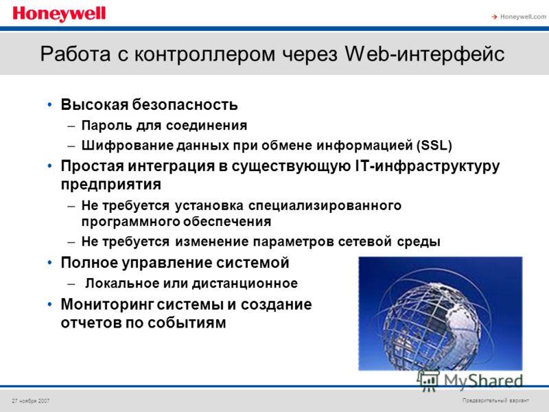 Предварительный вариант Honeywell.com 27 ноября 2007 Работа с контроллером через Web-интерфейс Высокая безопасность –Пароль для соединения –Шифрование данных при обмене информацией (SSL) Простая интеграция в существующую IT-инфраструктуру предприятия