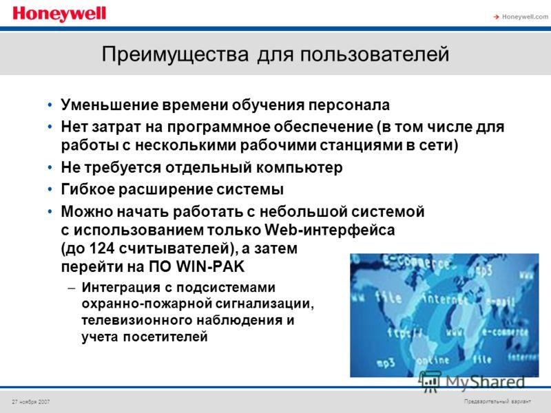 Предварительный вариант Honeywell.com 27 ноября 2007 Преимущества для пользователей Уменьшение времени обучения персонала Нет затрат на программное обеспечение (в том числе для работы с несколькими рабочими станциями в сети) Не требуется отдельный ко
