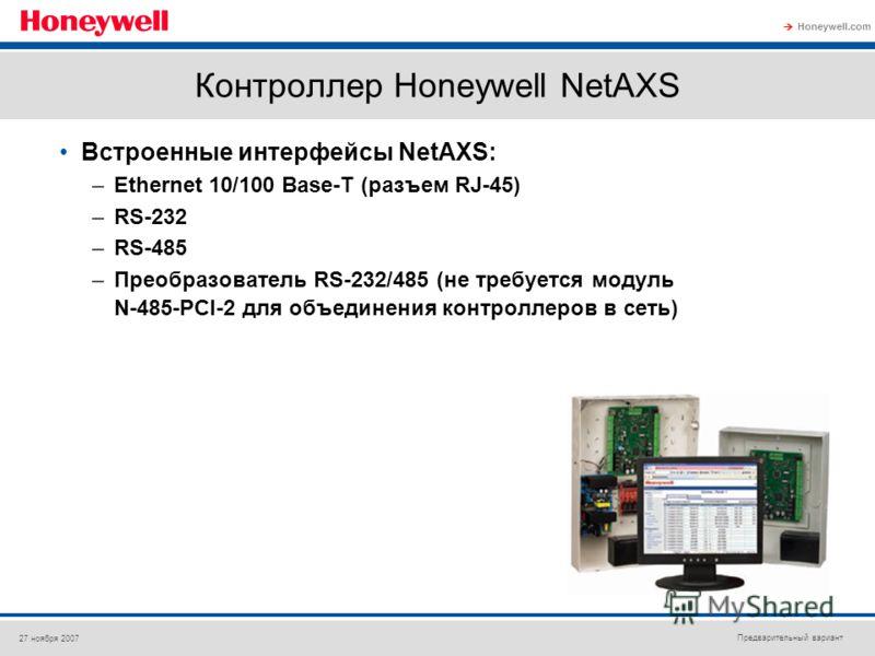 Предварительный вариант Honeywell.com 27 ноября 2007 Контроллер Honeywell NetAXS Встроенные интерфейсы NetAXS: –Ethernet 10/100 Base-T (разъем RJ-45) –RS-232 –RS-485 –Преобразователь RS-232/485 (не требуется модуль N-485-PCI-2 для объединения контрол