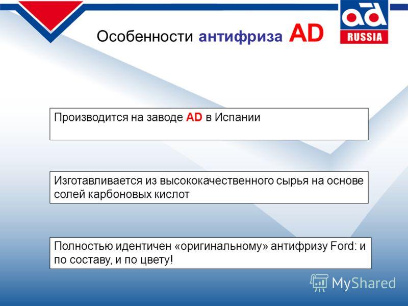 Особенности антифриза AD Производится на заводе AD в Испании Изготавливается из высококачественного сырья на основе солей карбоновых кислот Полностью идентичен «оригинальному» антифризу Ford: и по составу, и по цвету!
