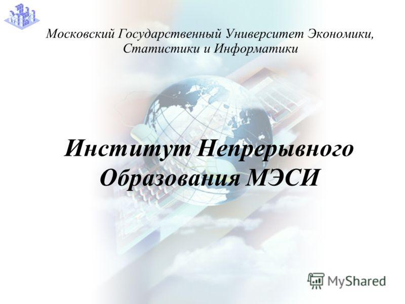 Институт Непрерывного Образования МЭСИ Московский Государственный Университет Экономики, Статистики и Информатики