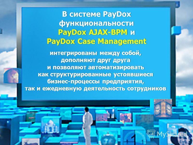 В системе PayDox функциональности PayDox AJAX-BPM AJAX-BPM и PayDox Case Management интегрированы между собой, дополняют друг друга и позволяют позволяют автоматизировать как структурированные устоявшиеся бизнес-процессы предприятия, так и ежедневную