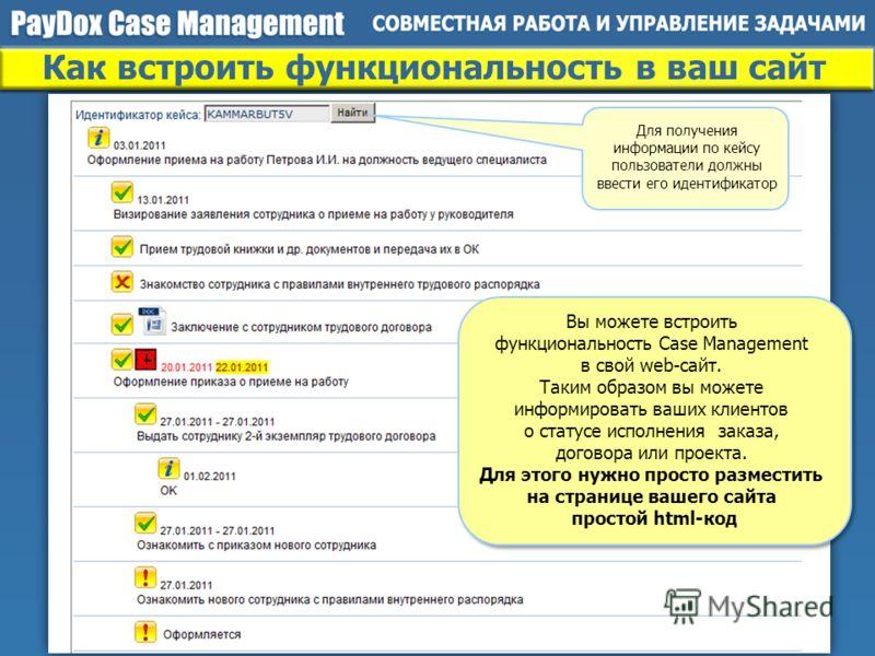 Как встроить функциональность в ваш сайт Для получения информации по кейсу пользователи должны ввести его идентификатор Вы можете встроить функциональность Case Management в свой web-сайт. Таким образом вы можете информировать ваших клиентов о статус
