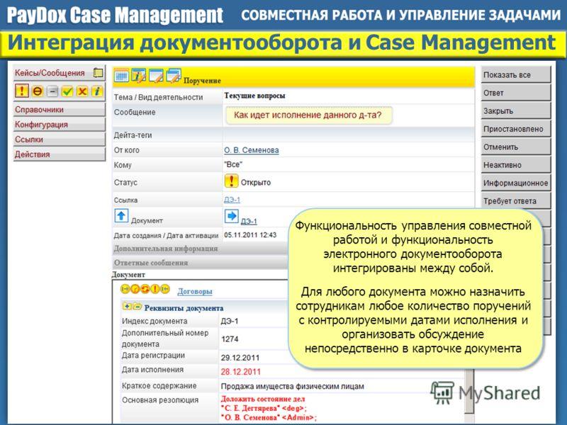 Интеграция документооборота и Case Management Функциональность управления совместной работой и функциональность электронного документооборота интегрированы между собой. Для любого документа можно назначить сотрудникам любое количество поручений с кон