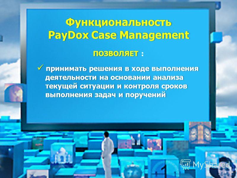 Функциональность PayDox Case ManagementPayDox Case Management ПОЗВОЛЯЕТПОЗВОЛЯЕТ : п принимать решения в ходе выполнения деятельности на основании анализа текущей ситуации и контроля сроков выполнения задач и поручений