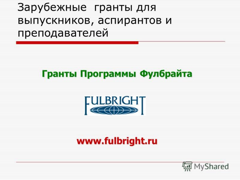 Зарубежные гранты для выпускников, аспирантов и преподавателей Гранты Программы Фулбрайта www.fulbright.ru