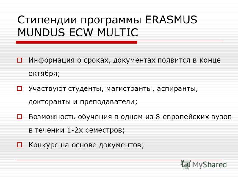 Стипендии программы ERASMUS MUNDUS ECW MULTIC Информация о сроках, документах появится в конце октября; Участвуют студенты, магистранты, аспиранты, докторанты и преподаватели; Возможность обучения в одном из 8 европейских вузов в течении 1-2х семестр