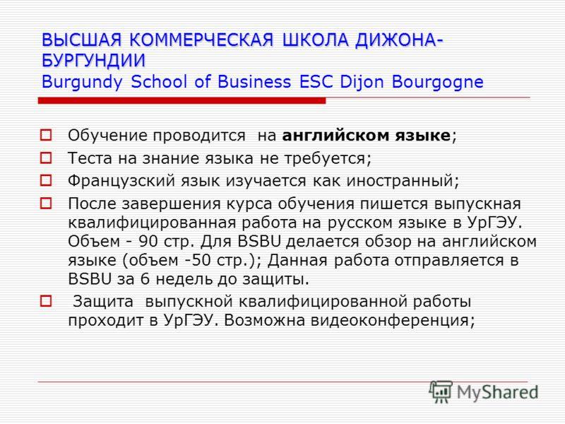 ВЫСШАЯ КОММЕРЧЕСКАЯ ШКОЛА ДИЖОНА- БУРГУНДИИ ВЫСШАЯ КОММЕРЧЕСКАЯ ШКОЛА ДИЖОНА- БУРГУНДИИ Burgundy School of Business ESC Dijon Bourgogne Обучение проводится на английском языке; Теста на знание языка не требуется; Французский язык изучается как иностр