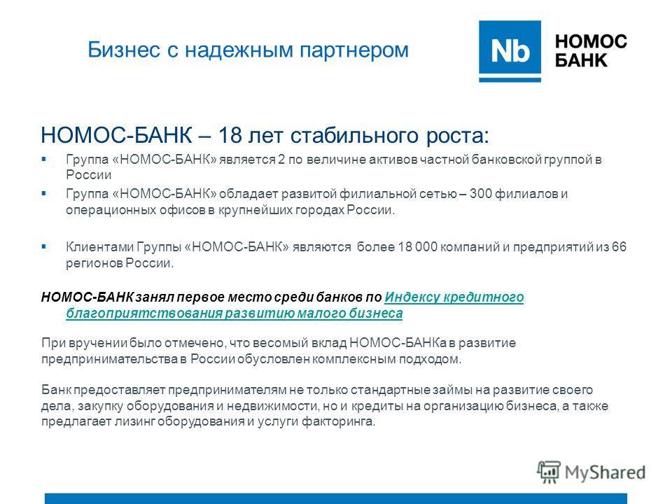 Бизнес с надежным партнером НОМОС-БАНК – 18 лет стабильного роста: Группа «НОМОС-БАНК» является 2 по величине активов частной банковской группой в России Группа «НОМОС-БАНК» обладает развитой филиальной сетью – 300 филиалов и операционных офисов в кр