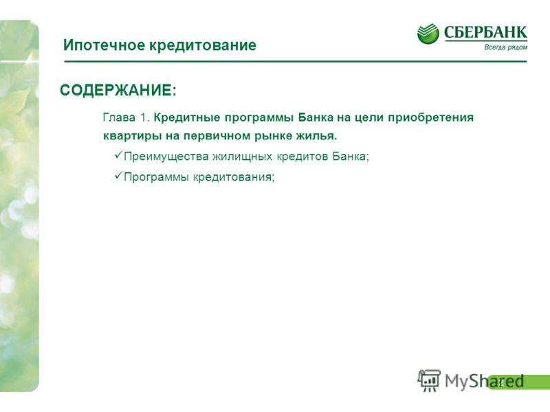 2 Ипотечное кредитование СОДЕРЖАНИЕ: Глава 1. Кредитные программы Банка на цели приобретения квартиры на первичном рынке жилья. Преимущества жилищных кредитов Банка; Программы кредитования;