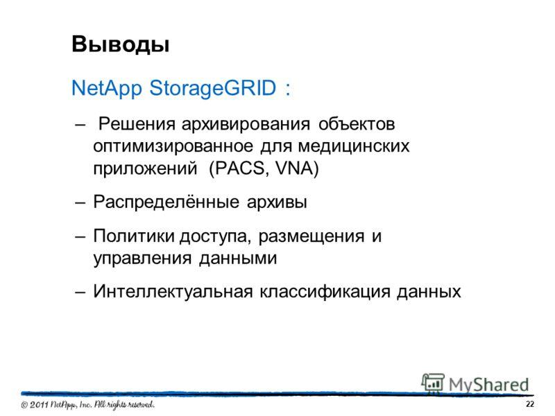 Выводы NetApp StorageGRID : – Решения архивирования объектов оптимизированное для медицинских приложений (PACS, VNA) –Распределённые архивы –Политики доступа, размещения и управления данными –Интеллектуальная классификация данных 22