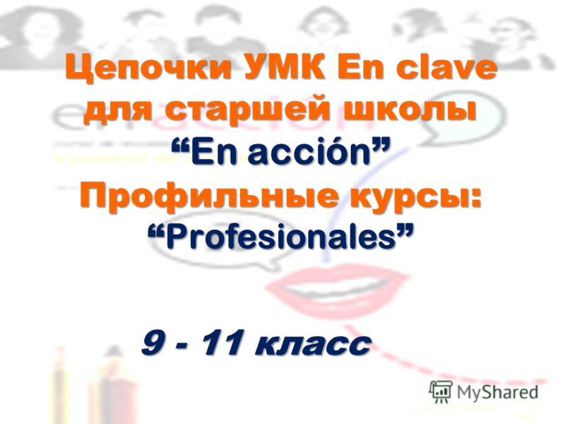 Цепочки УМК En clave для старшей школы En acción Профильные курсы: Profesionales Цепочки УМК En clave для старшей школы En acción Профильные курсы: Profesionales 9 - 11 класс