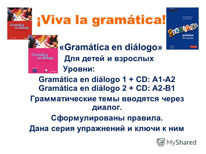 ¡Viva la gramática! «Gramática en diálogo» Для детей и взрослых Уровни: Gramática en diálogo 1 + CD: A1-A2 Gramática en diálogo 2 + CD: A2-B1 Грамматические темы вводятся через диалог. Сформулированы правила. Дана серия упражнений и ключи к ним