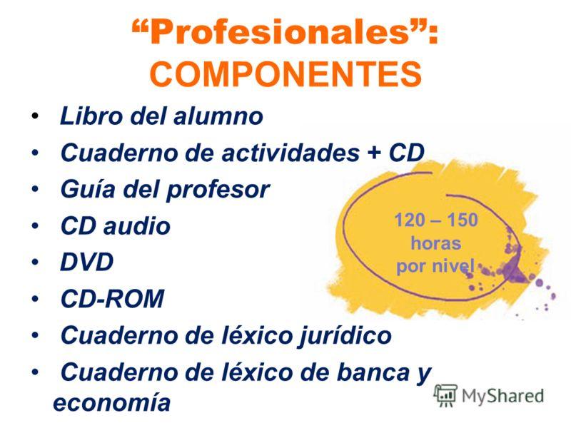 Profesionales: COMPONENTES Libro del alumno Cuaderno de actividades + CD Guía del profesor CD audio DVD CD-ROM Cuaderno de léxico jurídico Cuaderno de léxico de banca y economía 120 – 150 horas por nivel
