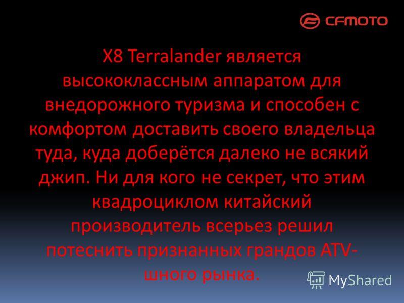 X8 Terralander является высококлассным аппаратом для внедорожного туризма и способен с комфортом доставить своего владельца туда, куда доберётся далеко не всякий джип. Ни для кого не секрет, что этим квадроциклом китайский производитель всерьез решил