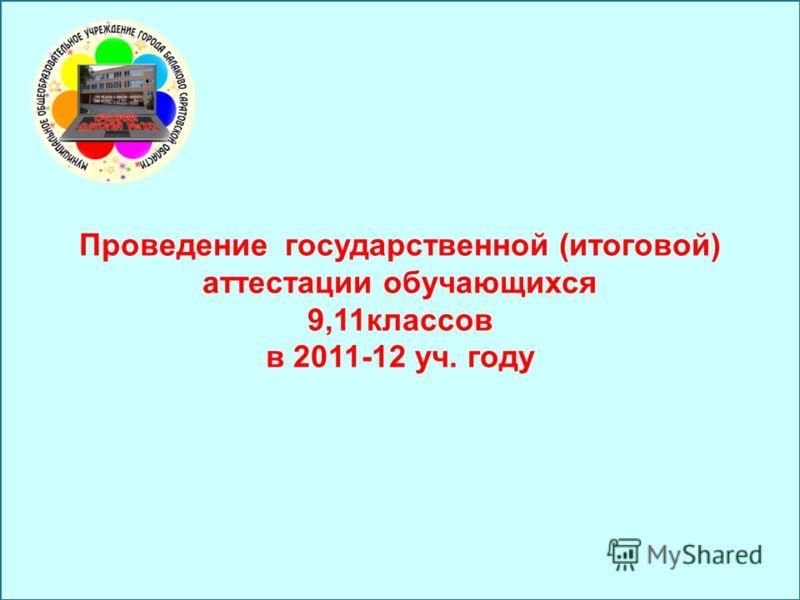 Проведение государственной (итоговой) аттестации обучающихся 9,11классов в 2011-12 уч. году