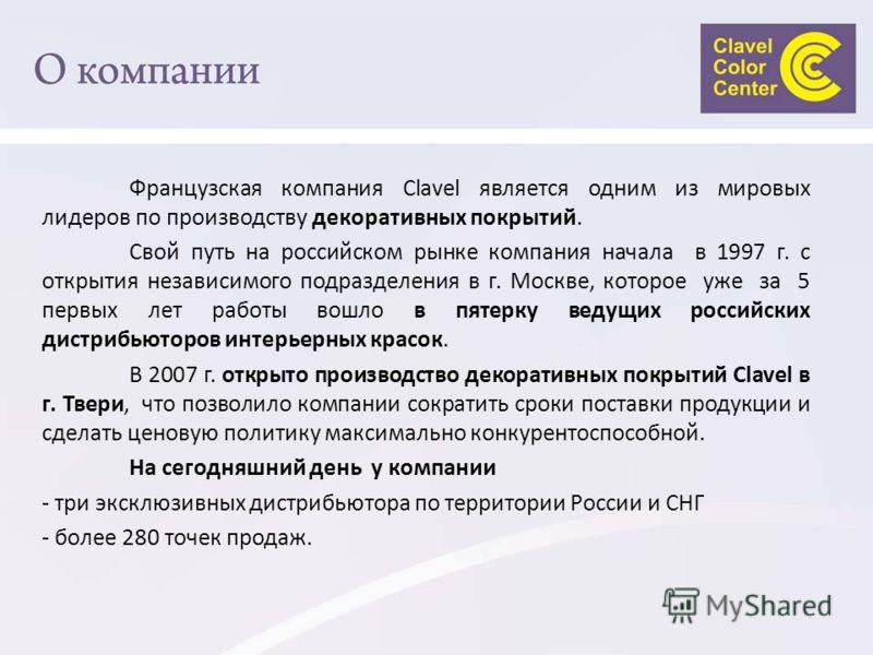 Французская компания Clavel является одним из мировых лидеров по производству декоративных покрытий. Свой путь на российском рынке компания начала в 1997 г. с открытия независимого подразделения в г. Москве, которое уже за 5 первых лет работы вошло в
