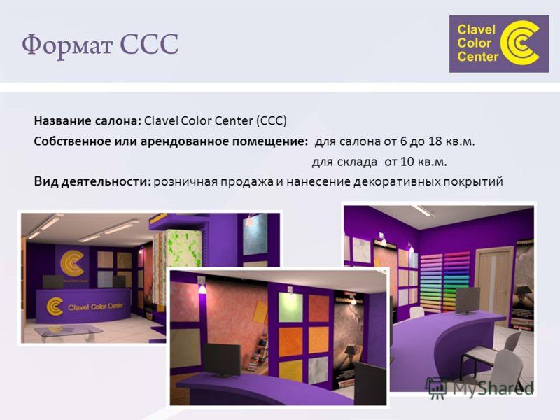 Название салона: Сlavel Color Center (CCC) Собственное или арендованное помещение: для салона от 6 до 18 кв.м. для склада от 10 кв.м. Вид деятельности: розничная продажа и нанесение декоративных покрытий