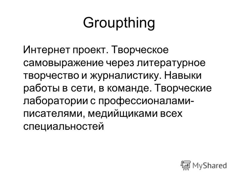 Groupthing Интернет проект. Творческое самовыражение через литературное творчество и журналистику. Навыки работы в сети, в команде. Творческие лаборатории с профессионалами- писателями, медийщиками всех специальностей