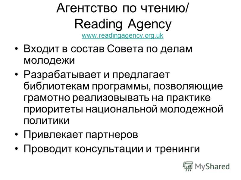 Агентство по чтению/ Reading Agency www.readingagency.org.uk www.readingagency.org.uk Входит в состав Совета по делам молодежи Разрабатывает и предлагает библиотекам программы, позволяющие грамотно реализовывать на практике приоритеты национальной мо