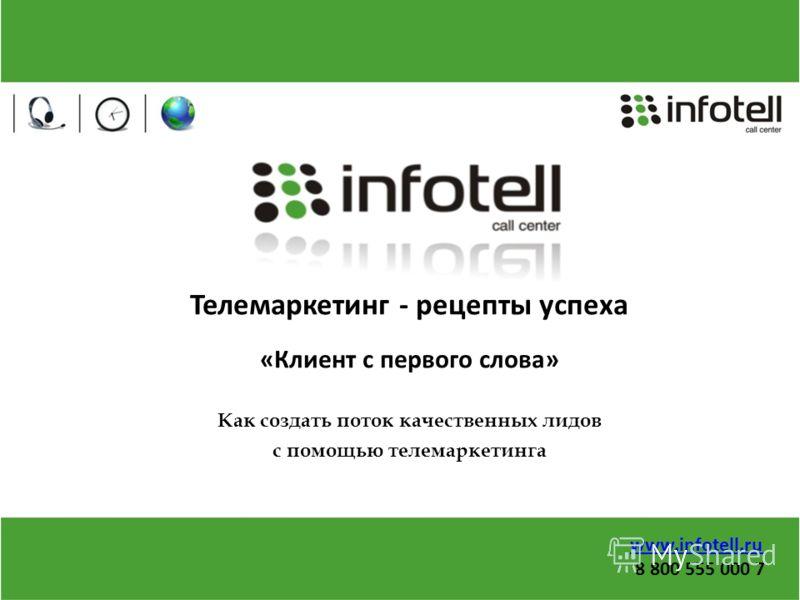 www.infotell.ru 8 800 555 000 7 Телемаркетинг - рецепты успеха «Клиент с первого слова» Как создать поток качественных лидов с помощью телемаркетинга