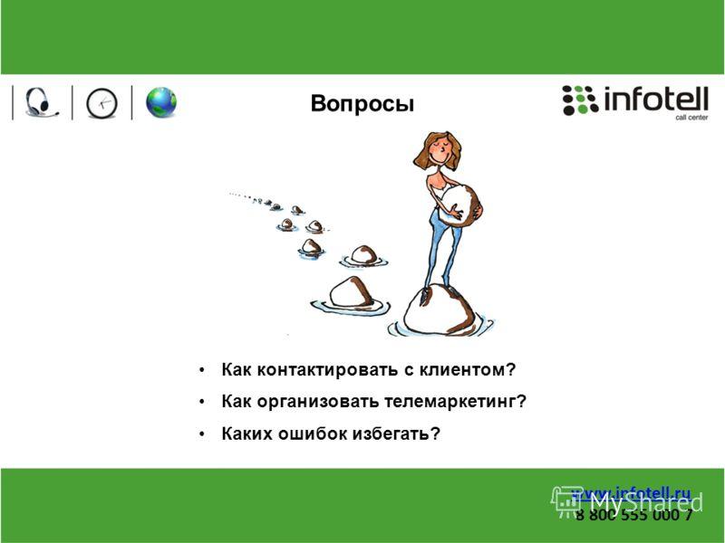Вопросы Как контактировать с клиентом? Как организовать телемаркетинг? Каких ошибок избегать? www.infotell.ru 8 800 555 000 7