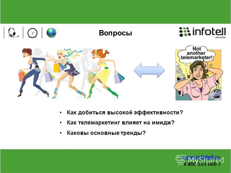 Вопросы Как добиться высокой эффективности? Как телемаркетинг влияет на имидж? Каковы основные тренды? www.infotell.ru 8 800 555 000 7