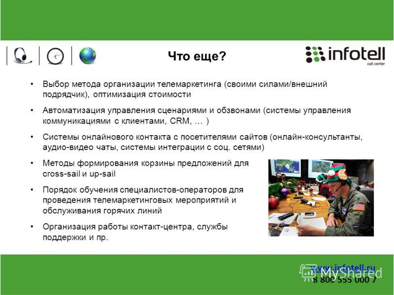 Что еще? Выбор метода организации телемаркетинга (своими силами/внешний подрядчик), оптимизация стоимости Автоматизация управления сценариями и обзвонами (системы управления коммуникациями с клиентами, CRM, … ) Системы онлайнового контакта с посетите