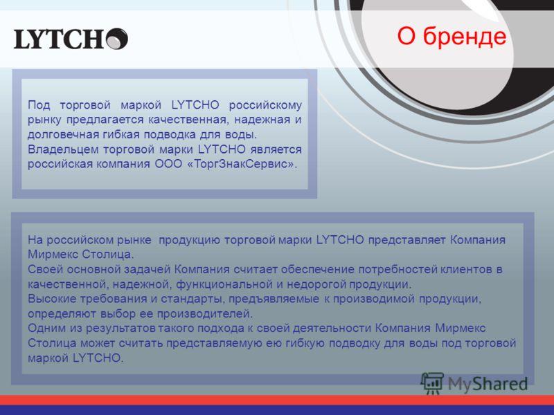 О бренде Под торговой маркой LYTCHO российскому рынку предлагается качественная, надежная и долговечная гибкая подводка для воды. Владельцем торговой марки LYTCHO является российская компания ООО «ТоргЗнакСервис». На российском рынке продукцию торгов
