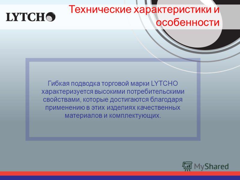 Технические характеристики и особенности Гибкая подводка торговой марки LYTCHO характеризуется высокими потребительскими свойствами, которые достигаются благодаря применению в этих изделиях качественных материалов и комплектующих.