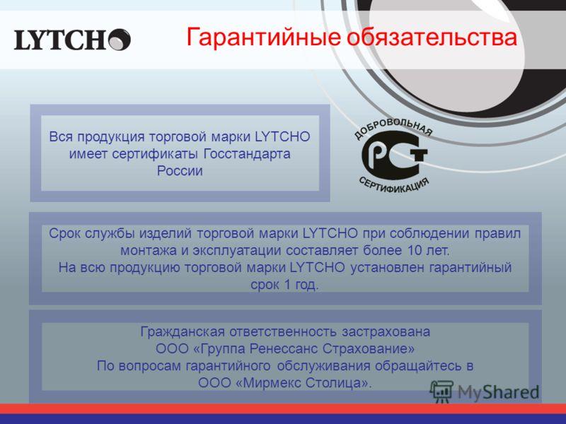 Гарантийные обязательства Вся продукция торговой марки LYTCHO имеет сертификаты Госстандарта России Срок службы изделий торговой марки LYTCHO при соблюдении правил монтажа и эксплуатации составляет более 10 лет. На всю продукцию торговой марки LYTCHO
