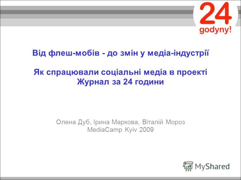 Від флеш-мобів - до змін у медіа-індустрії Як спрацювали соціальні медіа в проекті Журнал за 24 години Олена Дуб, Ірина Маркова, Віталій Мороз MediaCamp Kyiv 2009