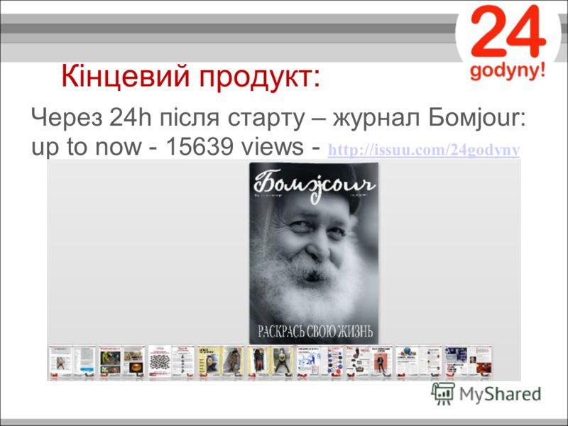 Кінцевий продукт: Через 24h після старту – журнал Бомjour: up to now - 15639 views - http://issuu.com/24godyny http://issuu.com/24godyny