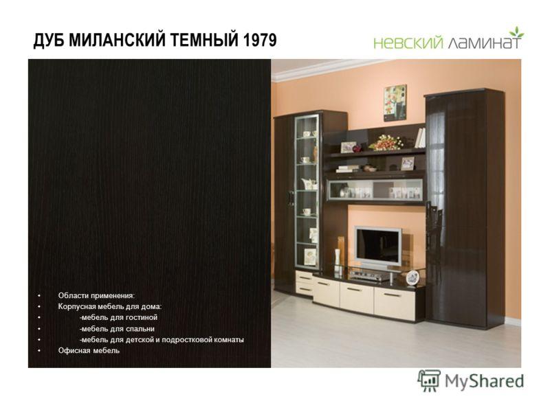 ДУБ МИЛАНСКИЙ ТЕМНЫЙ 1979 Области применения: Корпусная мебель для дома: -мебель для гостиной -мебель для спальни -мебель для детской и подростковой комнаты Офисная мебель