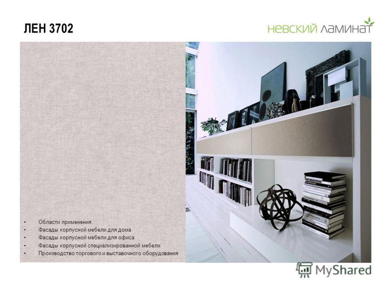 ЛЕН 3702 Области применения: Фасады корпусной мебели для дома Фасады корпусной мебели для офиса Фасады корпусной специализированной мебели Производство торгового и выставочного оборудования