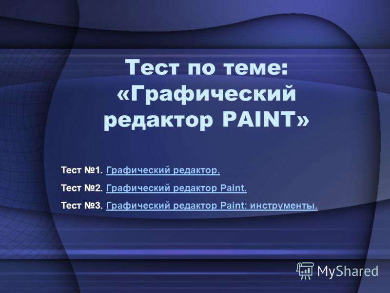 Тест по теме: «Графический редактор PAINT» Тест 1. Графический редактор.Графический редактор. Тест 2. Графический редактор Paint.Графический редактор Paint. Тест 3. Графический редактор Paint: инструменты.Графический редактор Paint: инструменты.