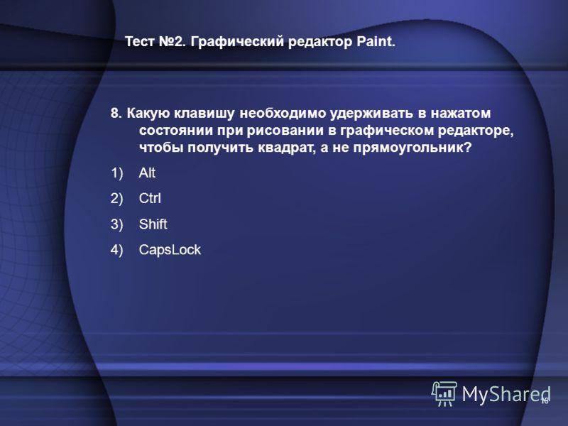 16 Тест 2. Графический редактор Paint. 8. Какую клавишу необходимо удерживать в нажатом состоянии при рисовании в графическом редакторе, чтобы получить квадрат, а не прямоугольник? 1)Alt 2)Ctrl 3)Shift 4)CapsLock