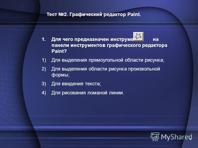 9 Тест 2. Графический редактор Paint. 1.Для чего предназначен инструмент на панели инструментов графического редактора Paint? 1)Для выделения прямоугольной области рисунка; 2)Для выделения области рисунка произвольной формы; 3)Для введения текста; 4)