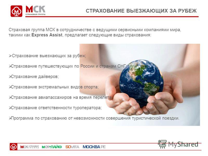 СТРАХОВАНИЕ ВЫЕЗЖАЮЩИХ ЗА РУБЕЖ Страховая группа МСК в сотрудничестве с ведущими сервисными компаниями мира, такими как Express Assist, предлагает следующие виды страхования: Страхование выезжающих за рубеж; Страхование путешествующих по России и стр