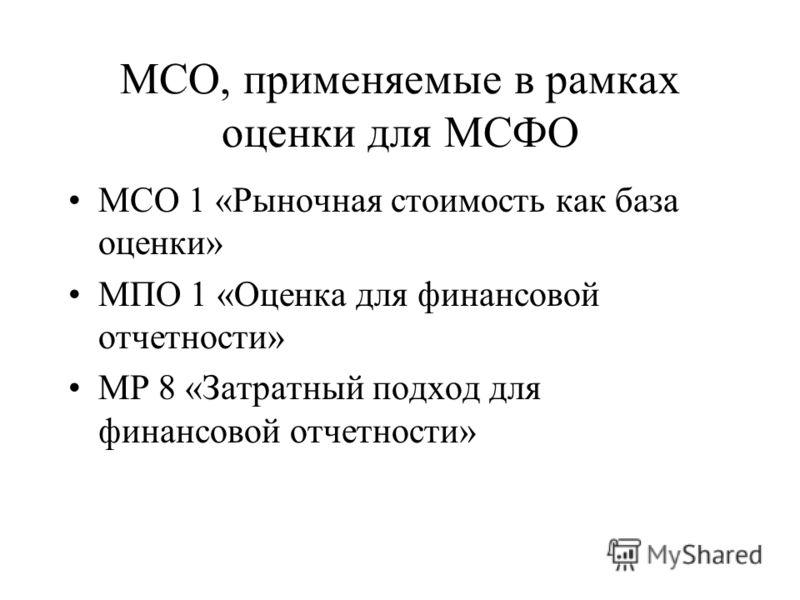 МСО, применяемые в рамках оценки для МСФО МСО 1 «Рыночная стоимость как база оценки» МПО 1 «Оценка для финансовой отчетности» МР 8 «Затратный подход для финансовой отчетности»
