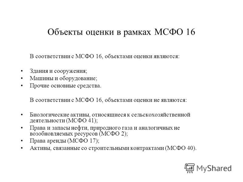 Объекты оценки в рамках МСФО 16 В соответствии с МСФО 16, объектами оценки являются: Здания и сооружения; Машины и оборудование; Прочие основные средства. В соответствии с МСФО 16, объектами оценки не являются: Биологические активы, относящиеся к сел