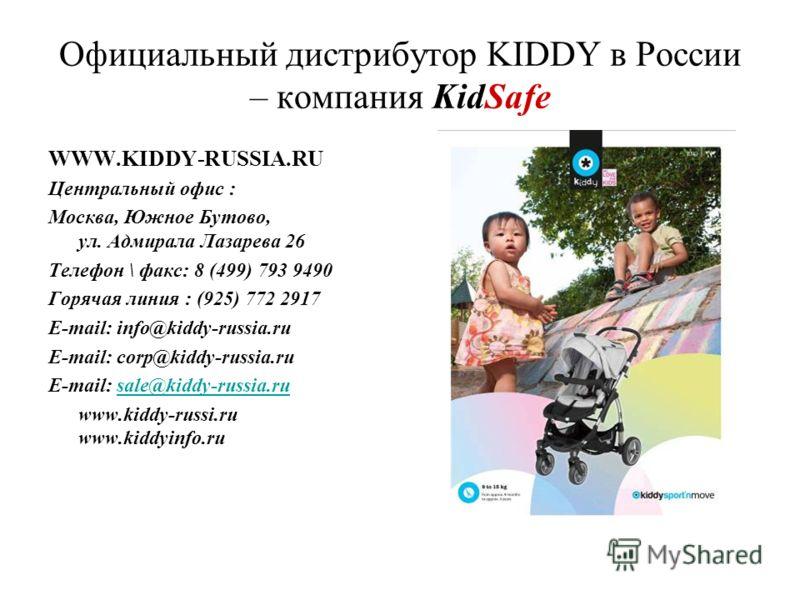 Официальный дистрибутор KIDDY в России – компания KidSafe WWW.KIDDY-RUSSIA.RU Центральный офис : Москва, Южное Бутово, ул. Адмирала Лазарева 26 Телефон \ факс: 8 (499) 793 9490 Горячая линия : (925) 772 2917 E-mail: info@kiddy-russia.ru E-mail: corp@