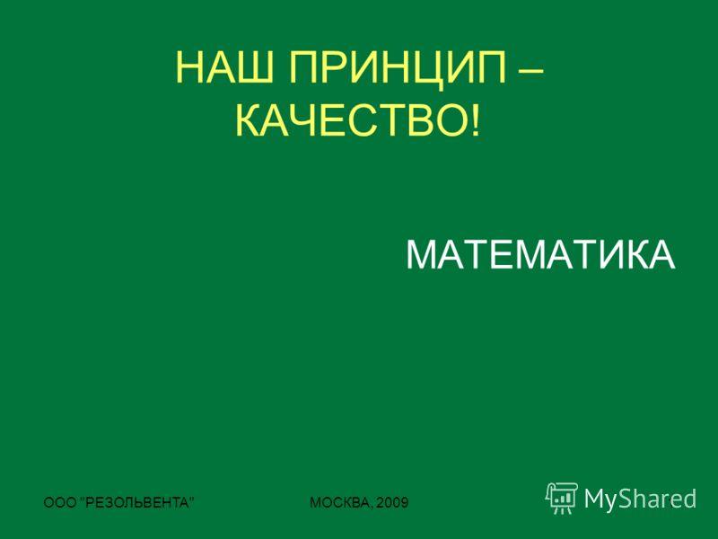 ООО РЕЗОЛЬВЕНТАМОСКВА, 20091 НАШ ПРИНЦИП – КАЧЕСТВО! МАТЕМАТИКА